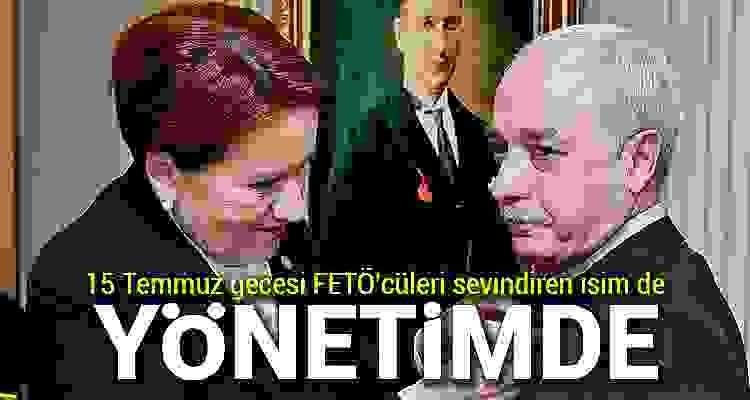 15 Temmuz gecesi FETÖ'cüleri sevindiren isim İyi Parti yönetiminde