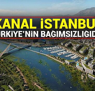 'Kanal İstanbul' Türkiye'nin bağımsızlığıdır