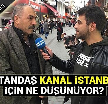 Vatandaş ''Kanal İstanbul'' hakkında ne düşünüyor?