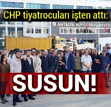 CHP tiyatrocuları işten attı: SUSUN!